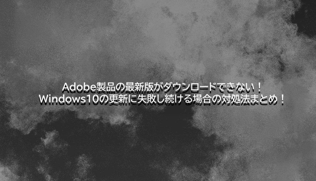 Adobe製品の最新版がダウンロードできない!Windows10の更新に失敗し続ける場合の対処法まとめ!